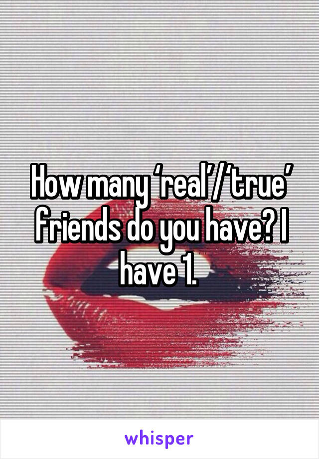 How many 'real'/'true' friends do you have? I have 1.