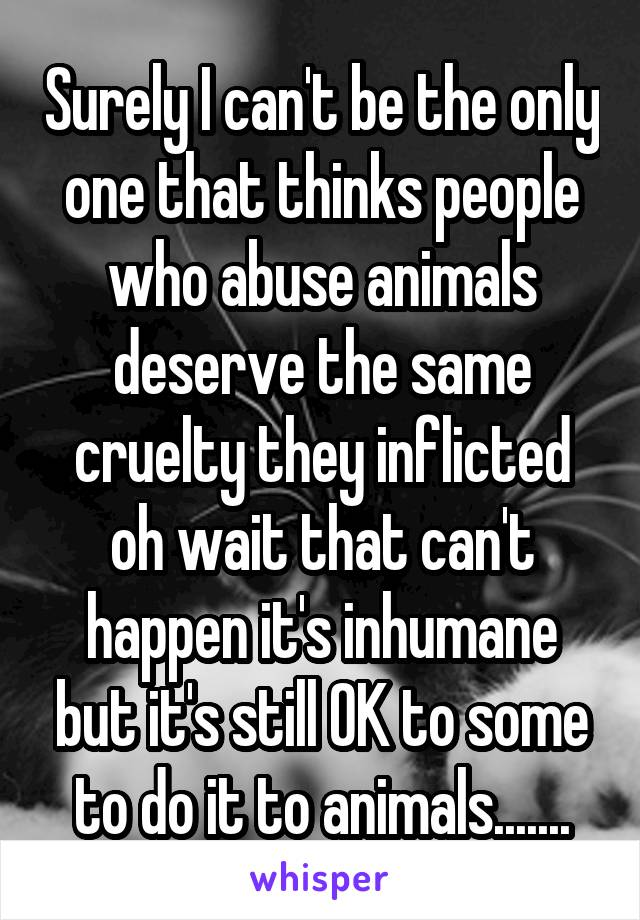 Surely I can't be the only one that thinks people who abuse animals deserve the same cruelty they inflicted oh wait that can't happen it's inhumane but it's still OK to some to do it to animals.......
