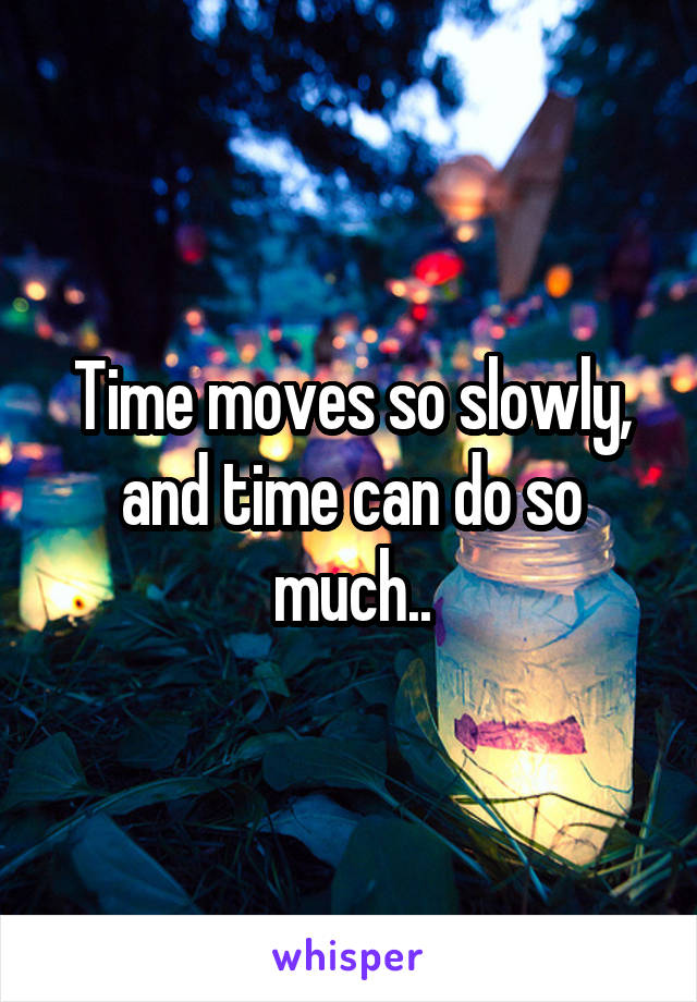 Time moves so slowly, and time can do so much..