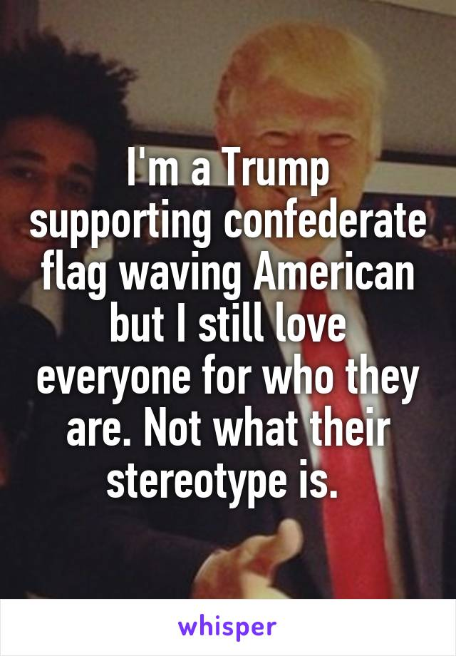 I'm a Trump supporting confederate flag waving American but I still love everyone for who they are. Not what their stereotype is.