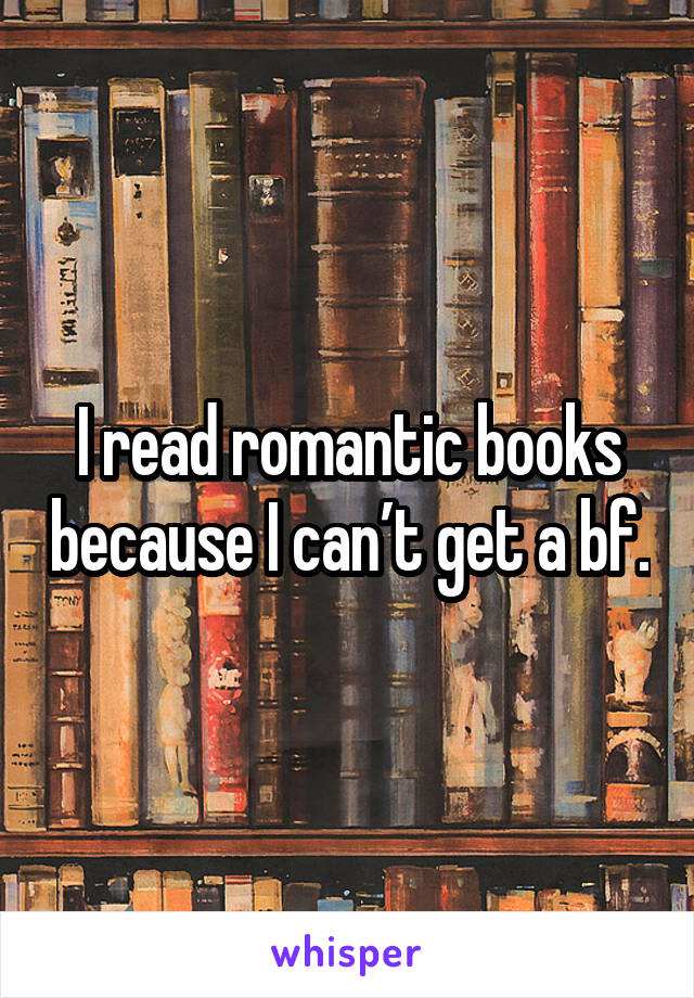I read romantic books because I can't get a bf.
