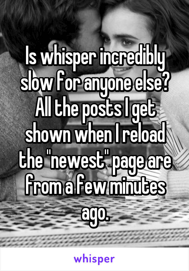 "Is whisper incredibly slow for anyone else? All the posts I get shown when I reload the ""newest"" page are from a few minutes ago."