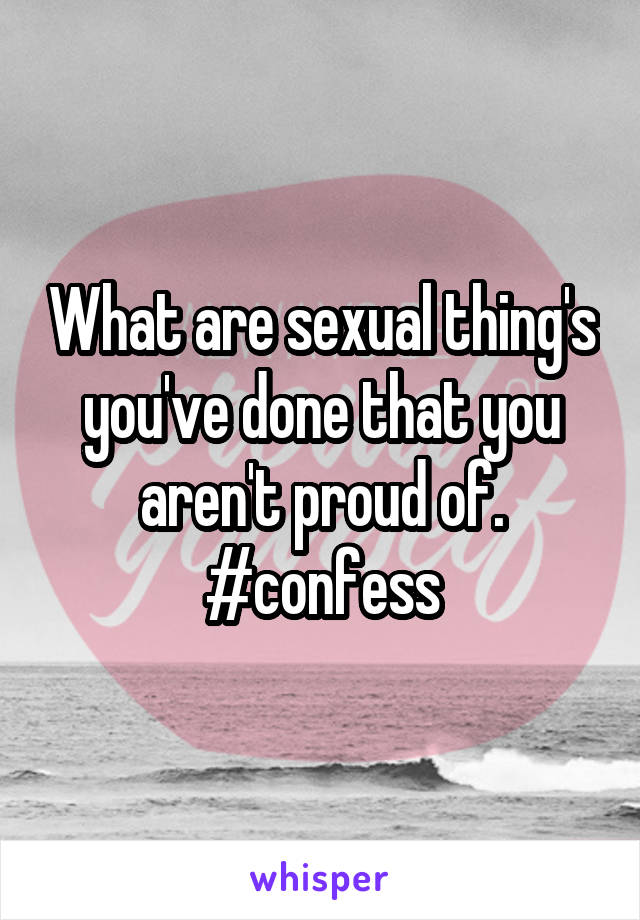 What are sexual thing's you've done that you aren't proud of. #confess