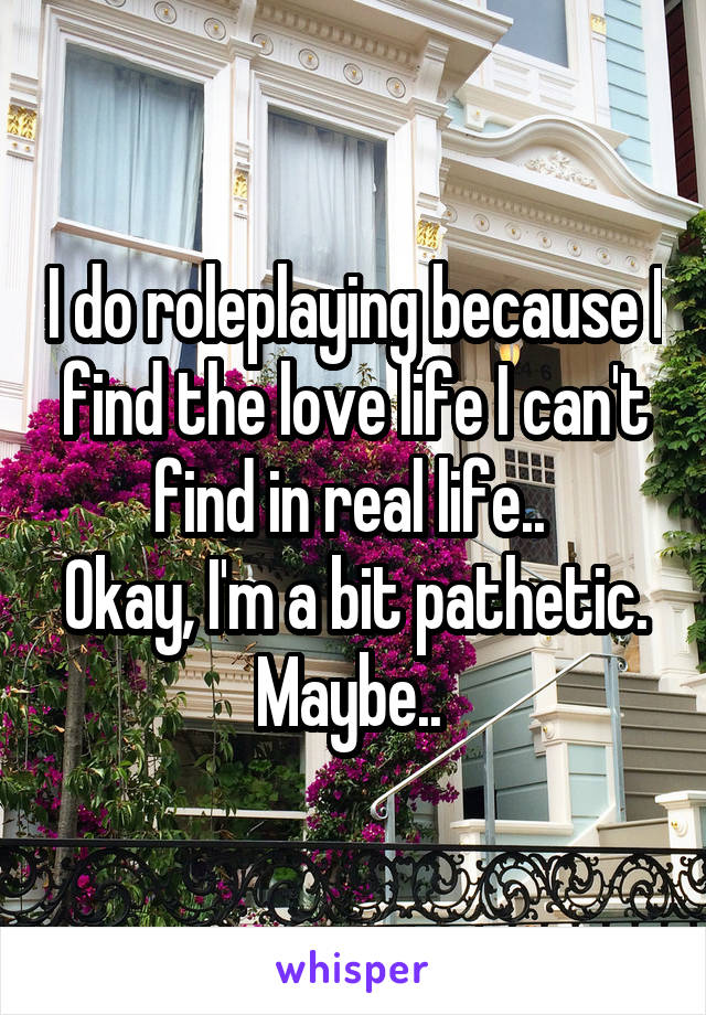 I do roleplaying because I find the love life I can't find in real life..  Okay, I'm a bit pathetic. Maybe..