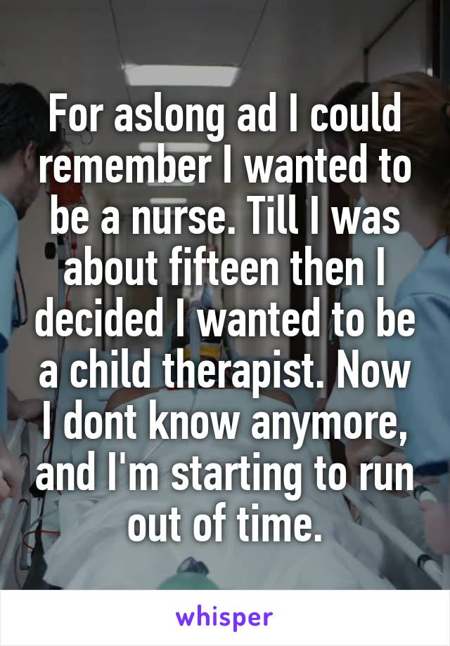 For aslong ad I could remember I wanted to be a nurse. Till I was about fifteen then I decided I wanted to be a child therapist. Now I dont know anymore, and I'm starting to run out of time.