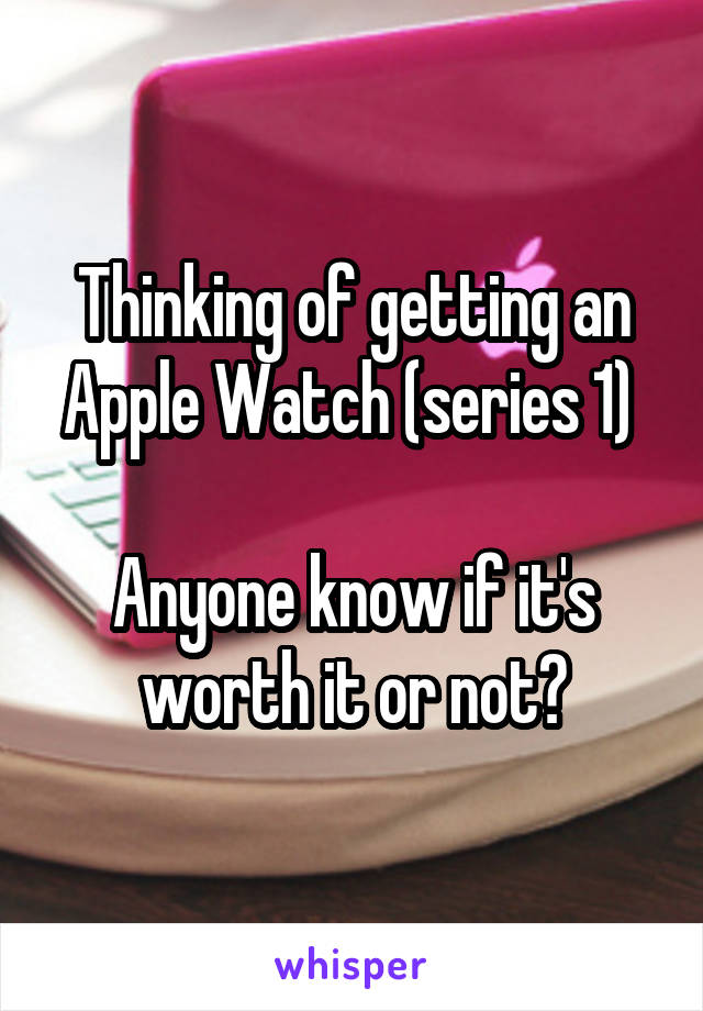 Thinking of getting an Apple Watch (series 1)   Anyone know if it's worth it or not?