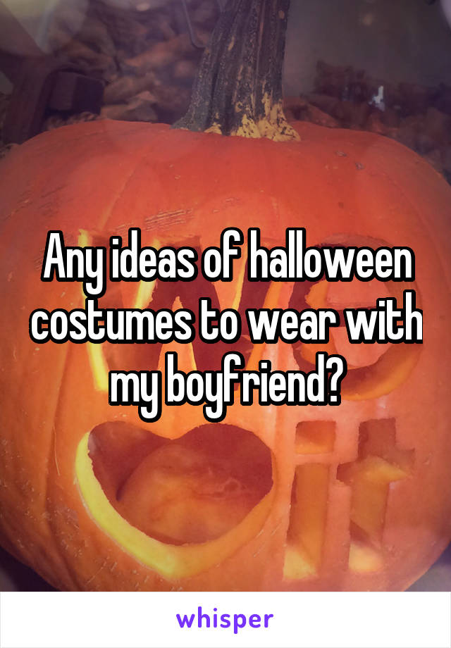 Any ideas of halloween costumes to wear with my boyfriend?