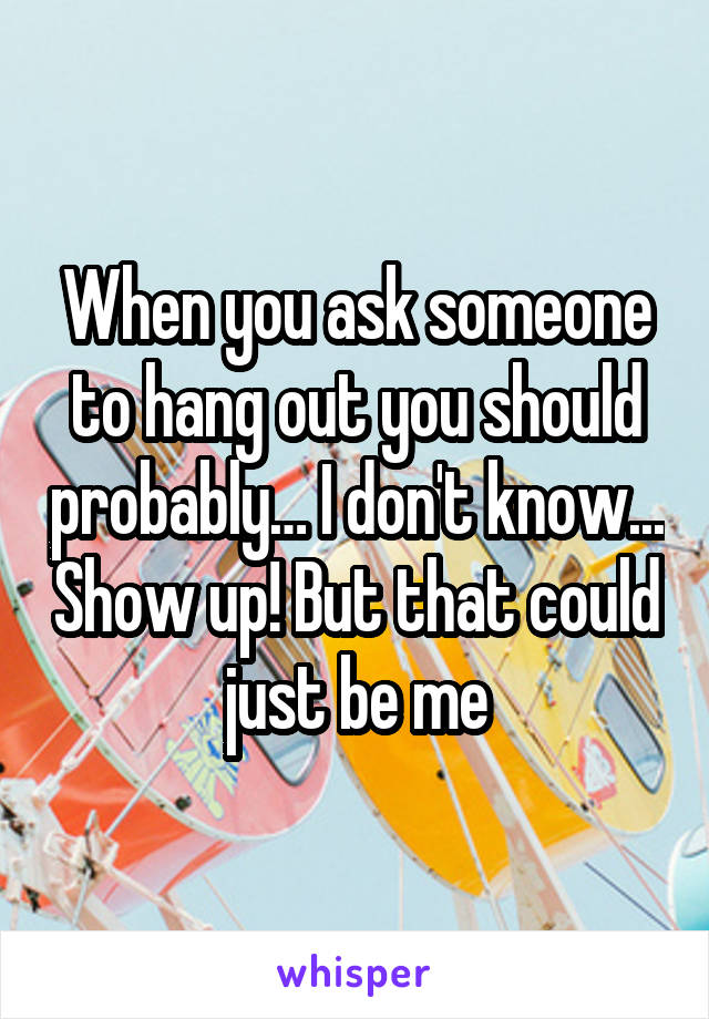 When you ask someone to hang out you should probably… I don't know... Show up! But that could just be me