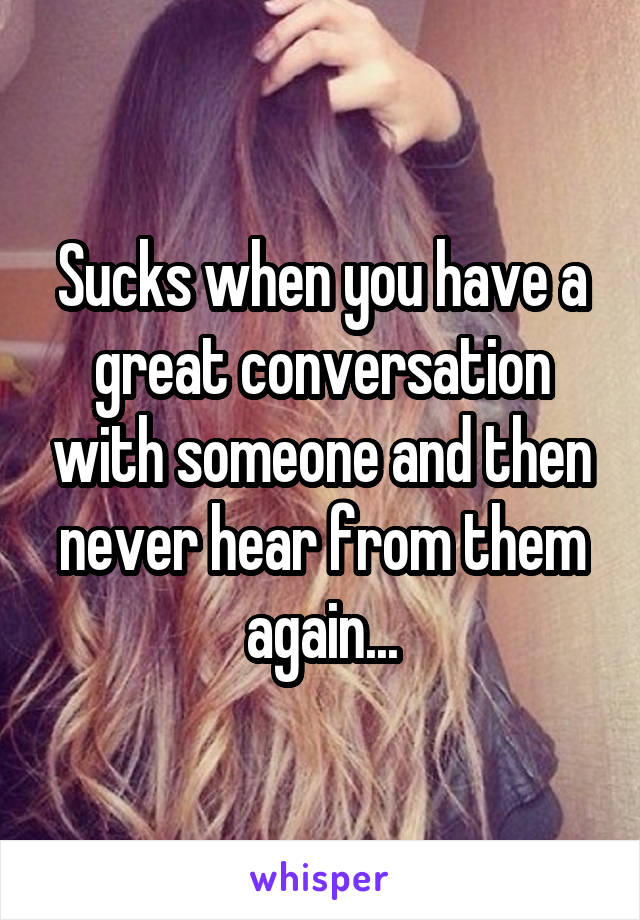 Sucks when you have a great conversation with someone and then never hear from them again...