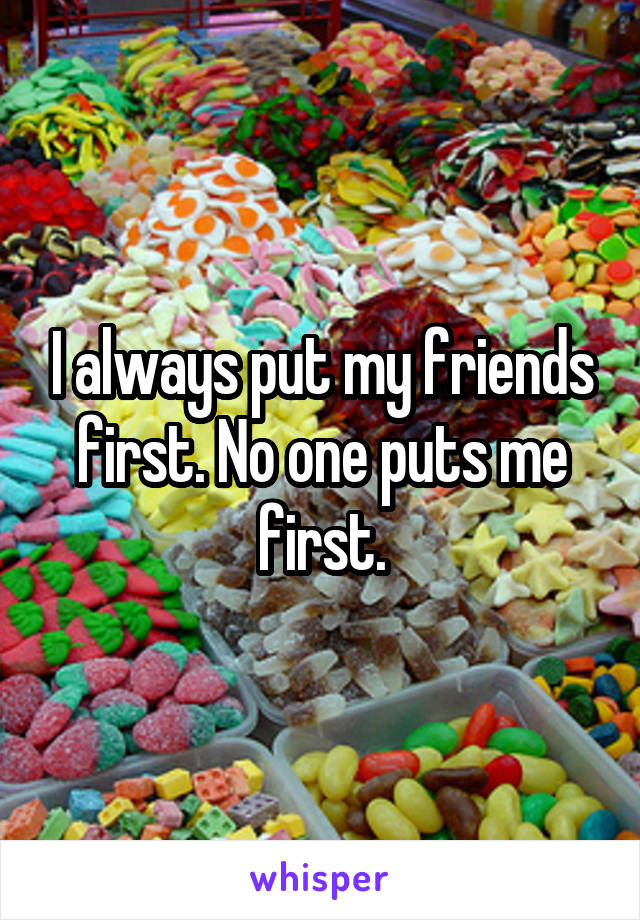 I always put my friends first. No one puts me first.