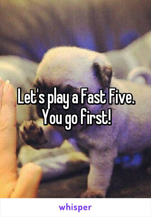 Let's play a Fast Five. You go first!