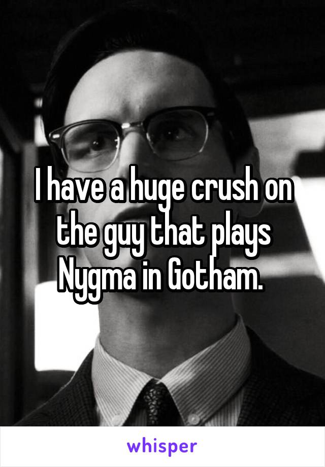 I have a huge crush on the guy that plays Nygma in Gotham.