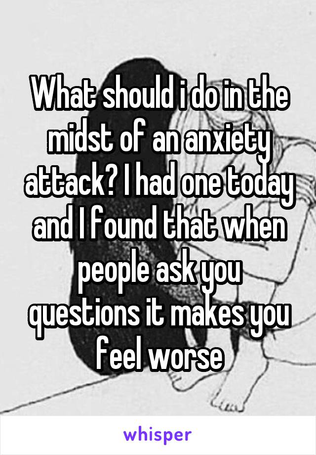 What should i do in the midst of an anxiety attack? I had one today and I found that when people ask you questions it makes you feel worse