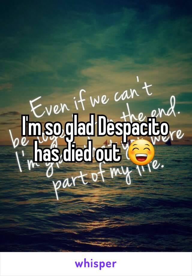 I'm so glad Despacito has died out 😁