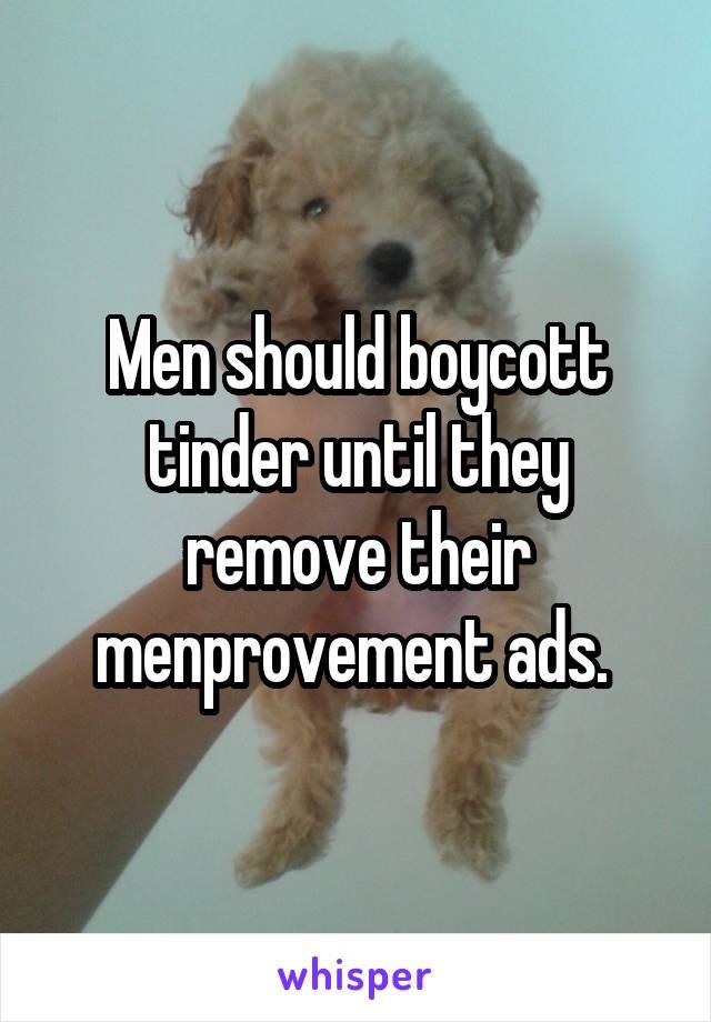 Men should boycott tinder until they remove their menprovement ads.