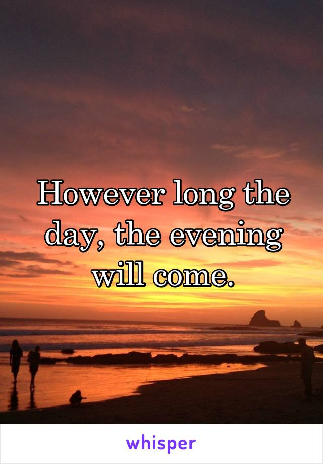 However long the day, the evening will come.