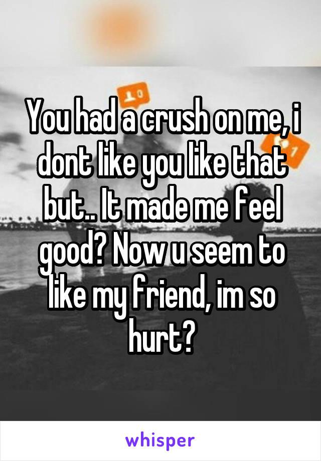 You had a crush on me, i dont like you like that but.. It made me feel good? Now u seem to like my friend, im so hurt?