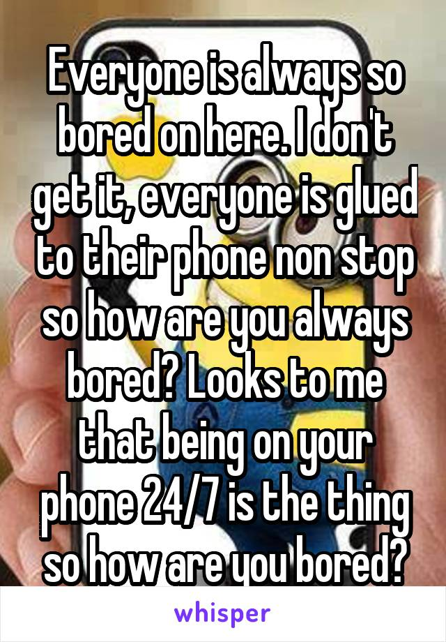 Everyone is always so bored on here. I don't get it, everyone is glued to their phone non stop so how are you always bored? Looks to me that being on your phone 24/7 is the thing so how are you bored?