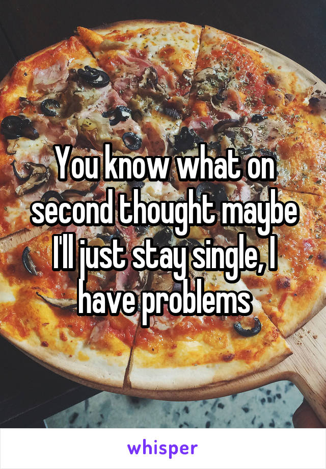 You know what on second thought maybe I'll just stay single, I have problems