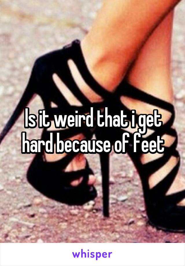 Is it weird that i get hard because of feet