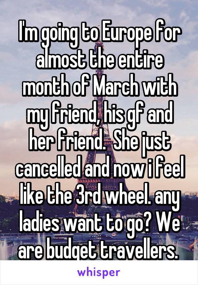 I'm going to Europe for almost the entire month of March with my friend, his gf and her friend.  She just cancelled and now i feel like the 3rd wheel. any ladies want to go? We are budget travellers.