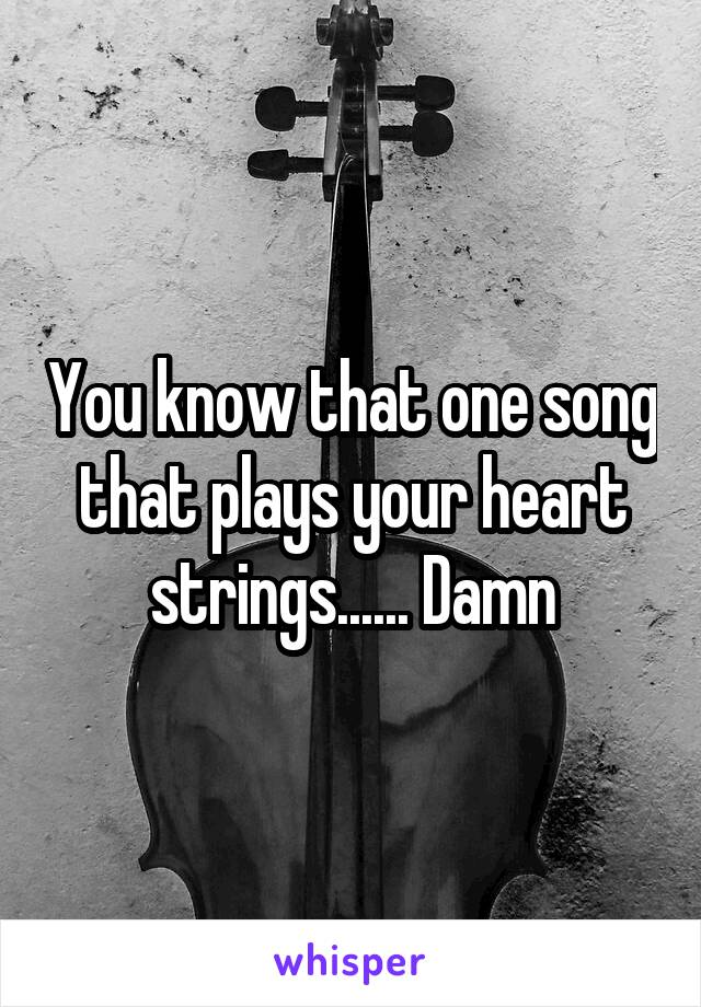 You know that one song that plays your heart strings...... Damn