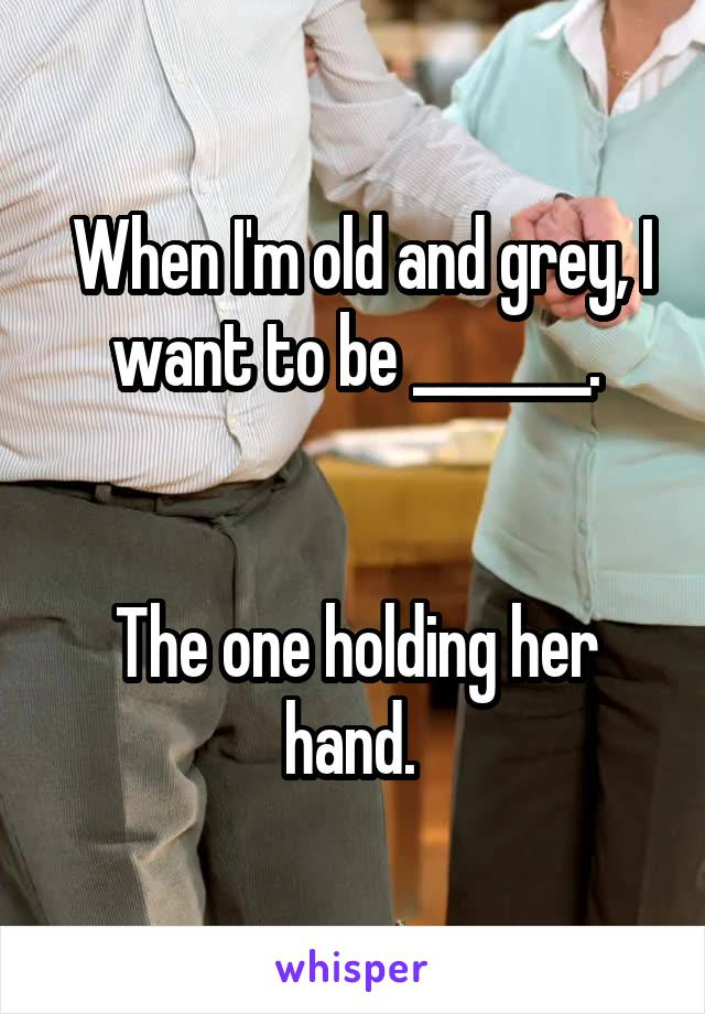 When I'm old and grey, I want to be _______.   The one holding her hand.