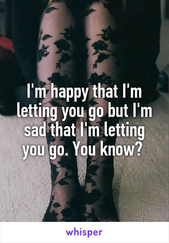 I'm happy that I'm letting you go but I'm sad that I'm letting you go. You know?