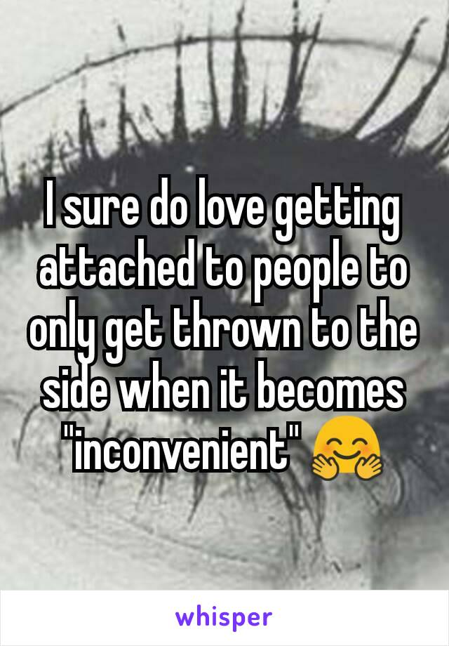 "I sure do love getting attached to people to only get thrown to the side when it becomes ""inconvenient"" 🤗"