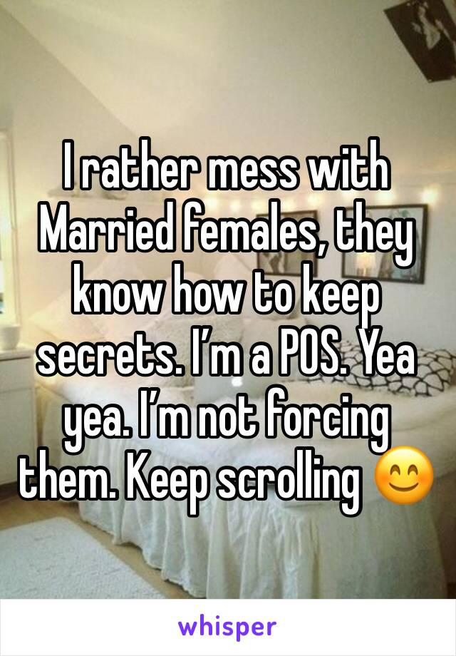 I rather mess with Married females, they know how to keep secrets. I'm a POS. Yea yea. I'm not forcing them. Keep scrolling 😊