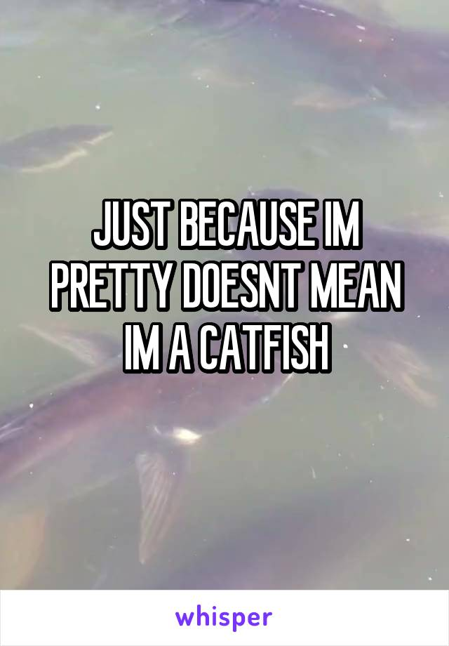 JUST BECAUSE IM PRETTY DOESNT MEAN IM A CATFISH