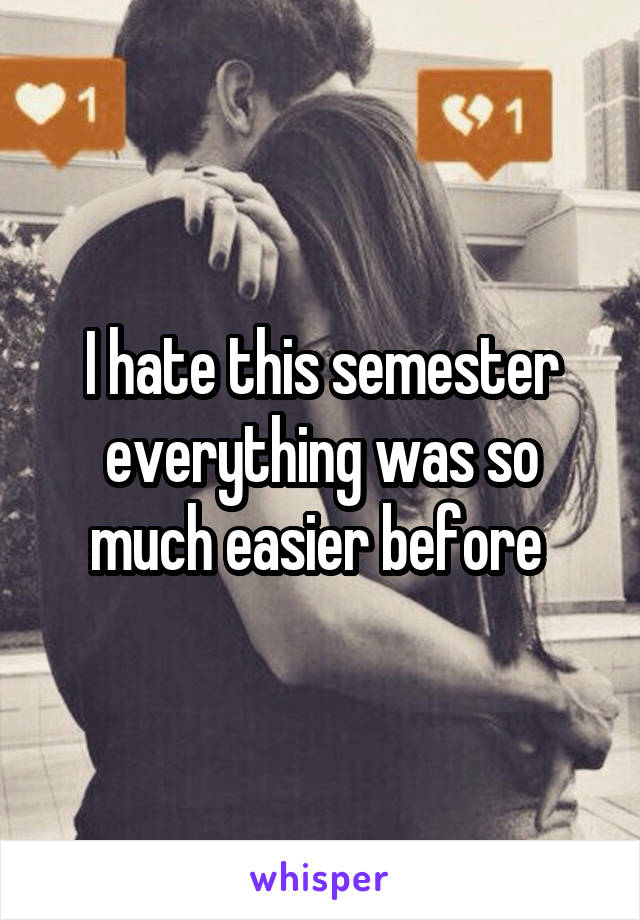 I hate this semester everything was so much easier before