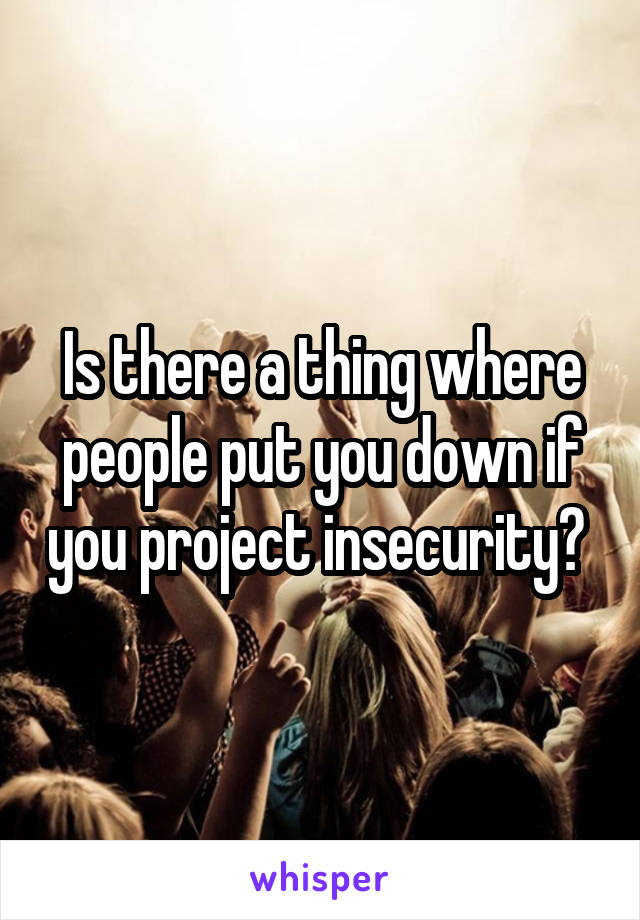 Is there a thing where people put you down if you project insecurity?