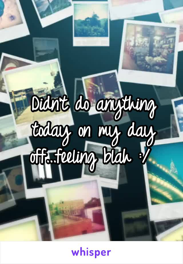 Didn't do anything today on my day off...feeling blah :/
