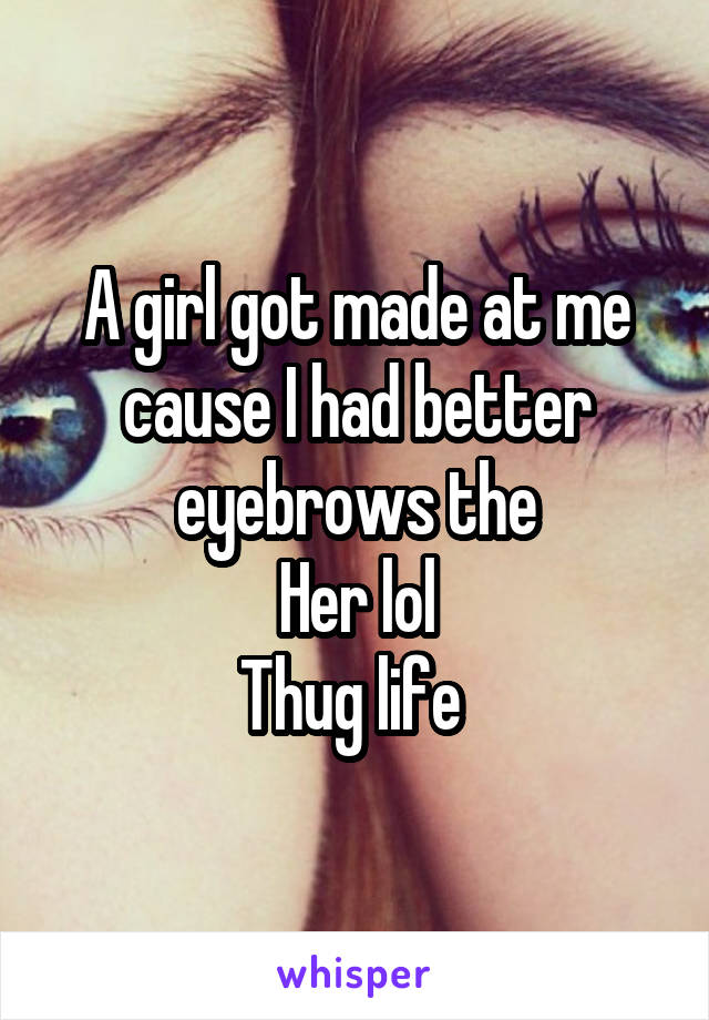 A girl got made at me cause I had better eyebrows the  Her lol  Thug life
