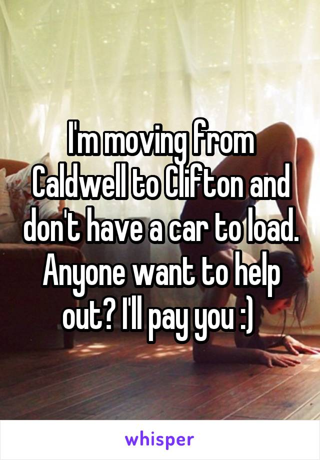 I'm moving from Caldwell to Clifton and don't have a car to load. Anyone want to help out? I'll pay you :)