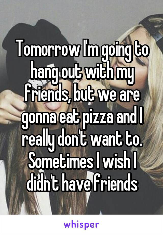 Tomorrow I'm going to hang out with my friends, but we are gonna eat pizza and I really don't want to. Sometimes I wish I didn't have friends