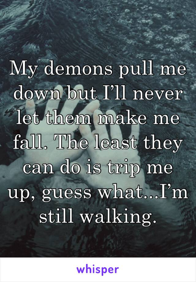 My demons pull me down but I'll never let them make me fall. The least they can do is trip me up, guess what...I'm still walking.