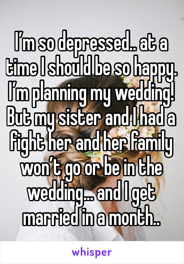 I'm so depressed.. at a time I should be so happy. I'm planning my wedding! But my sister and I had a fight her and her family won't go or be in the wedding... and I get married in a month..