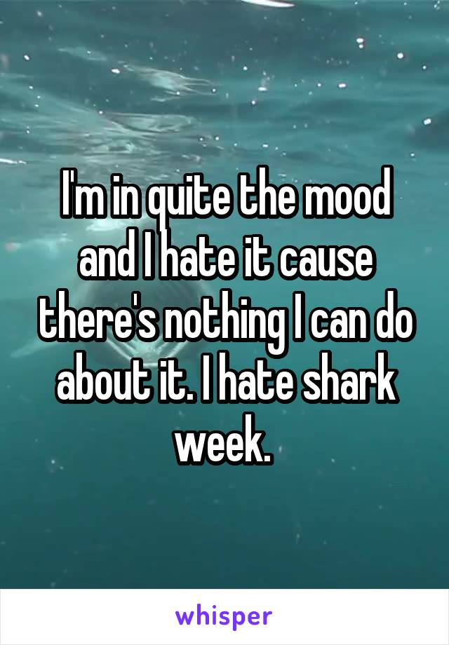 I'm in quite the mood and I hate it cause there's nothing I can do about it. I hate shark week.