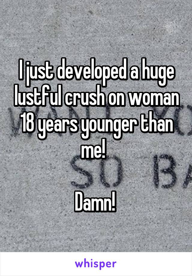 I just developed a huge lustful crush on woman 18 years younger than me!    Damn!
