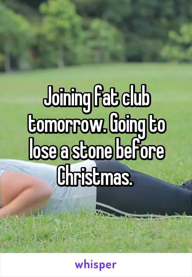 Joining fat club tomorrow. Going to lose a stone before Christmas.