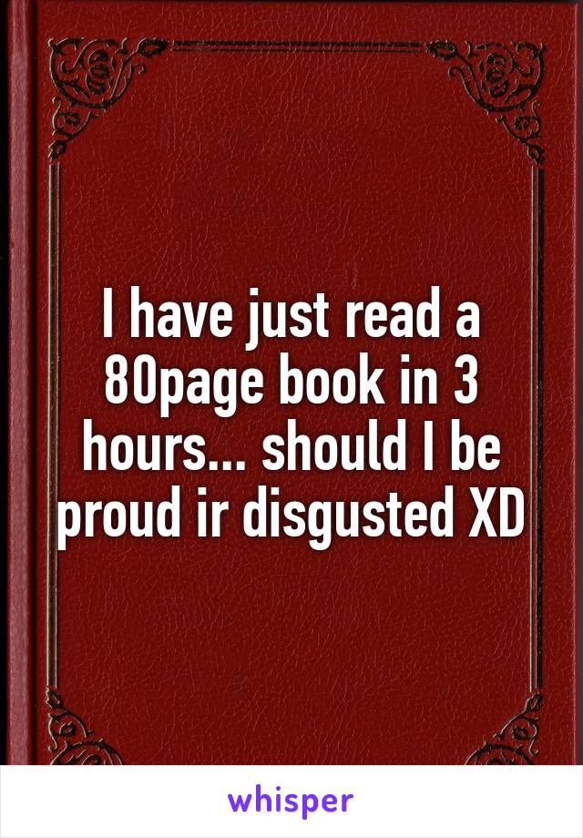 I have just read a 80page book in 3 hours... should I be proud ir disgusted XD