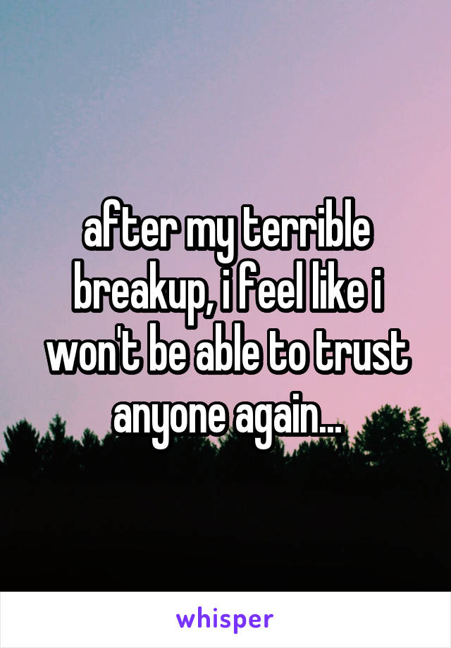 after my terrible breakup, i feel like i won't be able to trust anyone again...