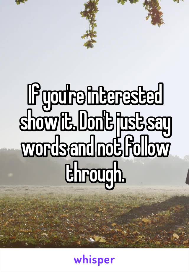 If you're interested show it. Don't just say words and not follow through.
