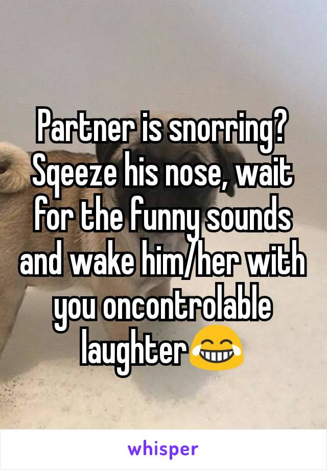 Partner is snorring? Sqeeze his nose, wait for the funny sounds and wake him/her with you oncontrolable laughter😂