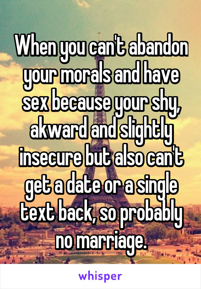 When you can't abandon your morals and have sex because your shy, akward and slightly insecure but also can't get a date or a single text back, so probably no marriage.