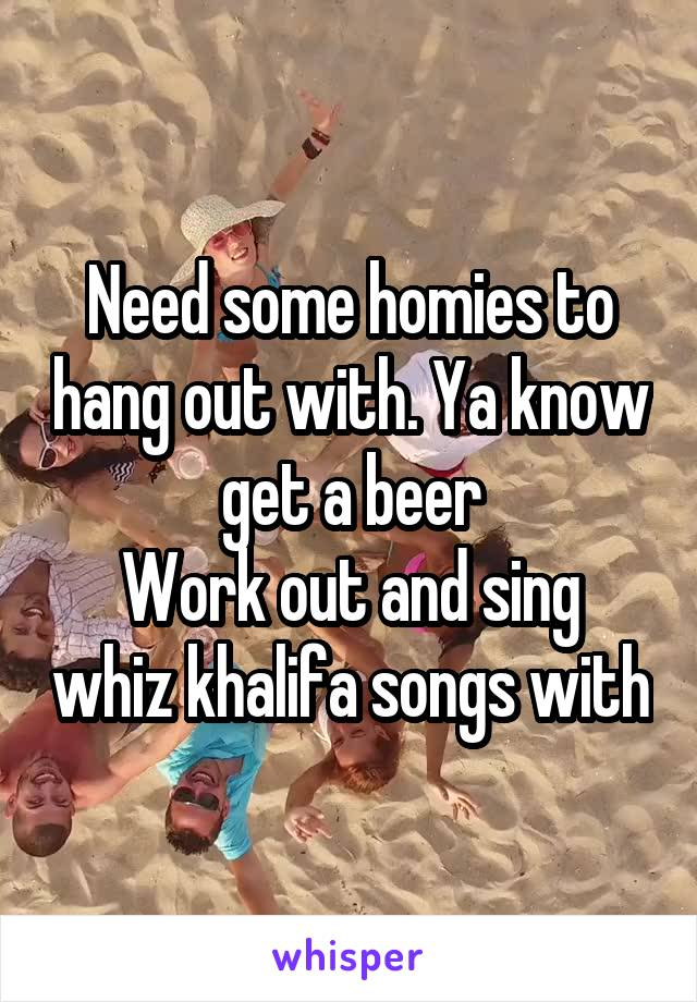 Need some homies to hang out with. Ya know get a beer Work out and sing whiz khalifa songs with
