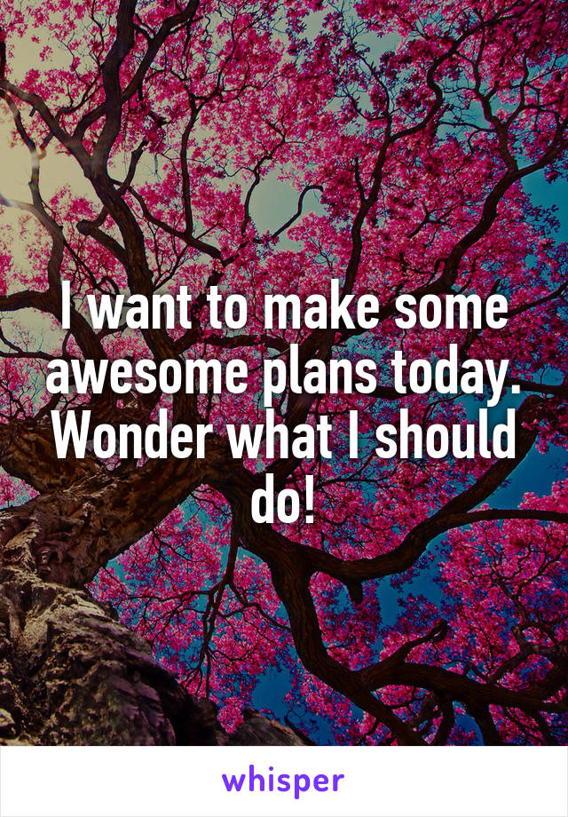 I want to make some awesome plans today. Wonder what I should do!