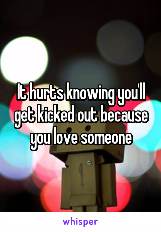 It hurts knowing you'll get kicked out because you love someone